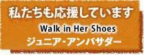 私たちも応援しています Walk in Her Shoes ジュニアアンバサダー